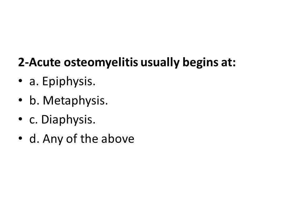 2-Acute osteomyelitis usually begins at: a. Epiphysis.