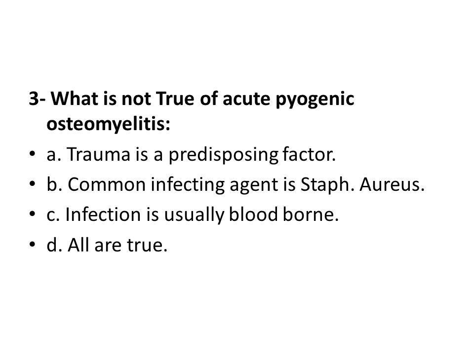 3- What is not True of acute pyogenic osteomyelitis: a. Trauma is a predisposing factor. b. Common infecting agent is Staph. Aureus. c. Infection is u