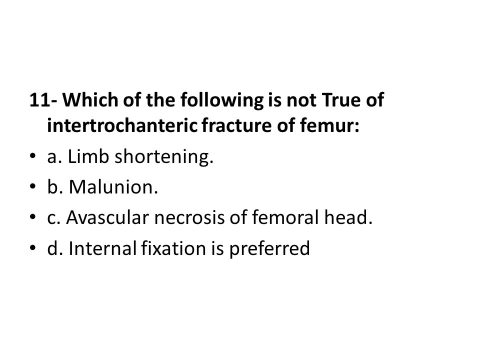 11- Which of the following is not True of intertrochanteric fracture of femur: a. Limb shortening. b. Malunion. c. Avascular necrosis of femoral head.