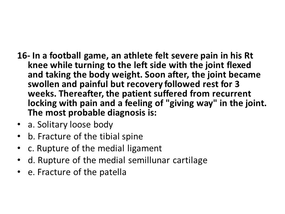 16- In a football game, an athlete felt severe pain in his Rt knee while turning to the left side with the joint flexed and taking the body weight.