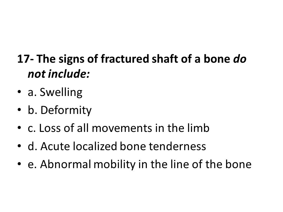 17- The signs of fractured shaft of a bone do not include: a.