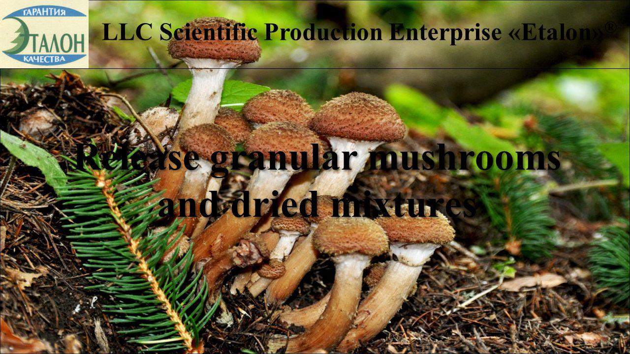 LLC Scientific Production Enterprise «Etalon» ® Release granular mushrooms and dried mixtures Release granular mushrooms and dried mixtures