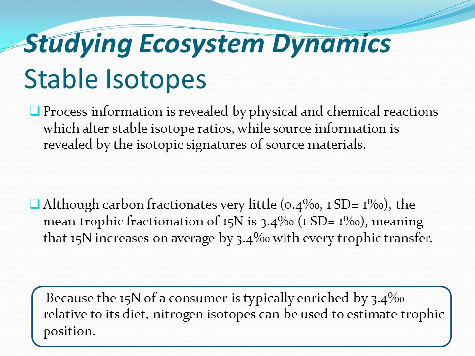 Studying Ecosystem Dynamics Stable Isotopes  Process information is revealed by physical and chemical reactions which alter stable isotope ratios, wh
