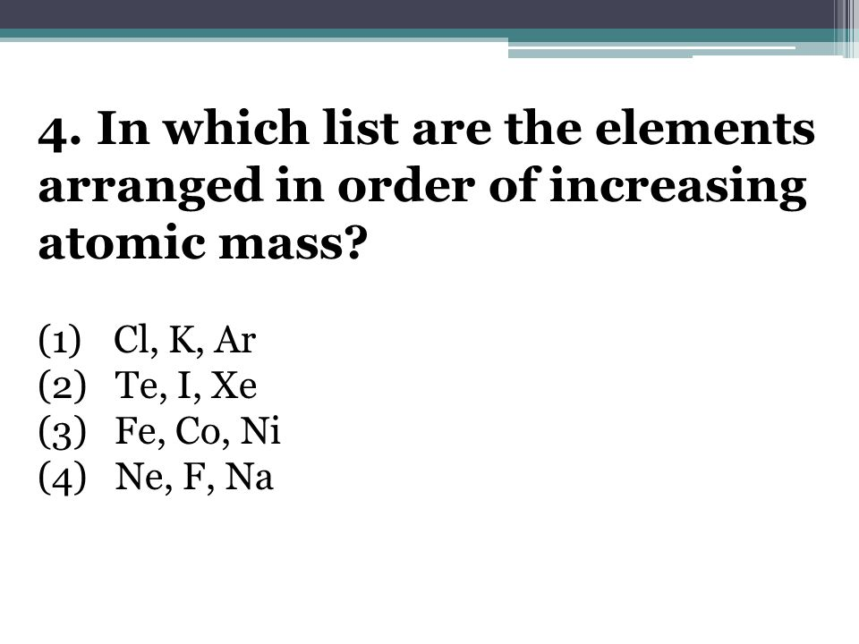 4. In which list are the elements arranged in order of increasing atomic mass.