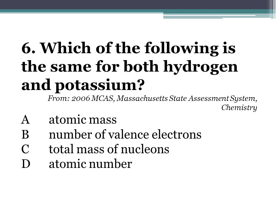 6. Which of the following is the same for both hydrogen and potassium.