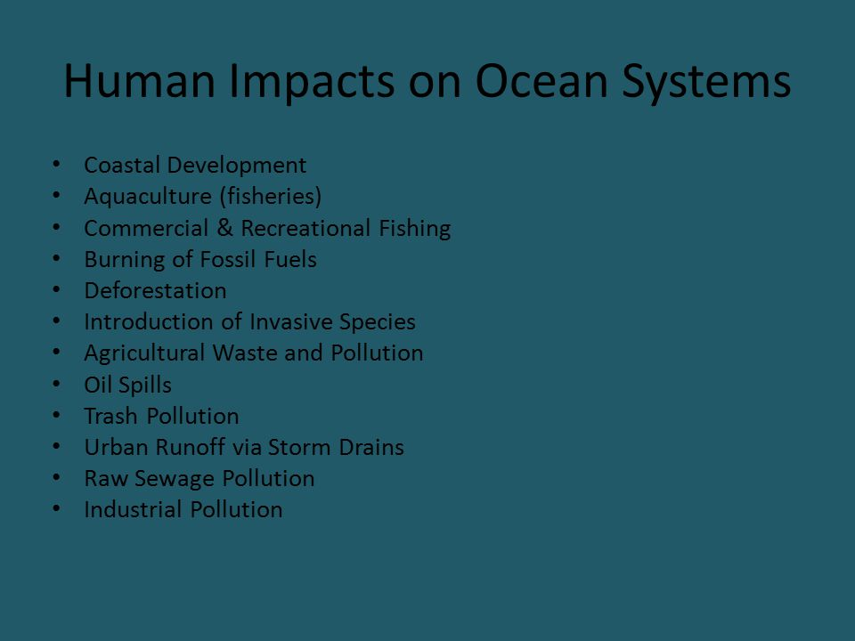 Human Impacts on Ocean Systems Coastal Development Aquaculture (fisheries) Commercial & Recreational Fishing Burning of Fossil Fuels Deforestation Int