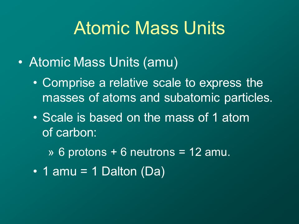 Atomic Mass Units Atomic Mass Units (amu) Comprise a relative scale to express the masses of atoms and subatomic particles.