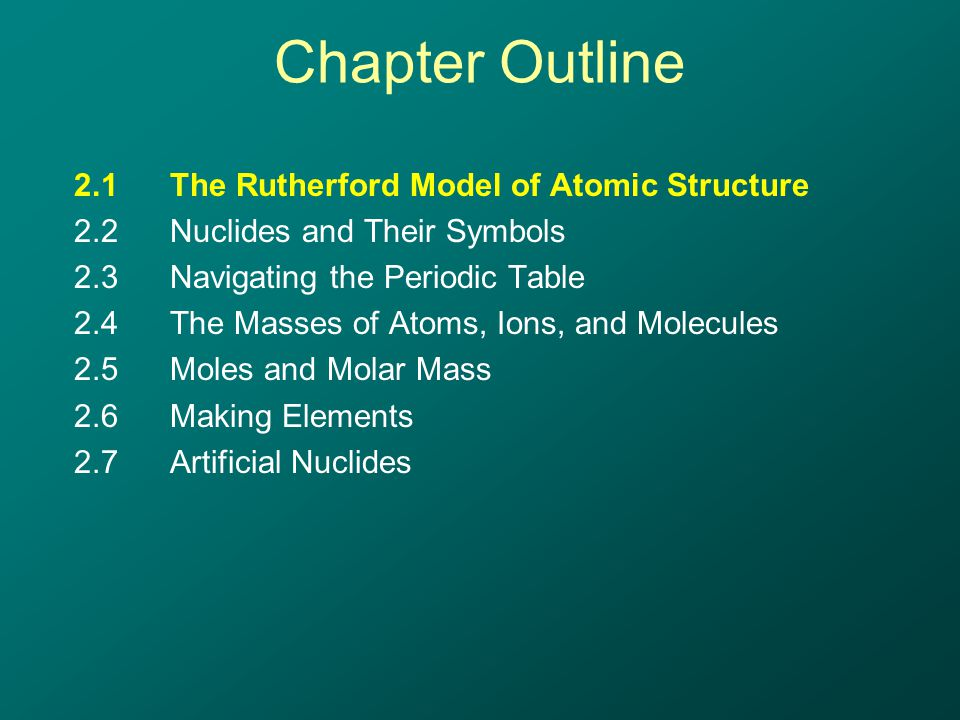 Chapter Outline 2.1The Rutherford Model of Atomic Structure 2.2Nuclides and Their Symbols 2.3Navigating the Periodic Table 2.4The Masses of Atoms, Ions, and Molecules 2.5Moles and Molar Mass 2.6Making Elements 2.7Artificial Nuclides