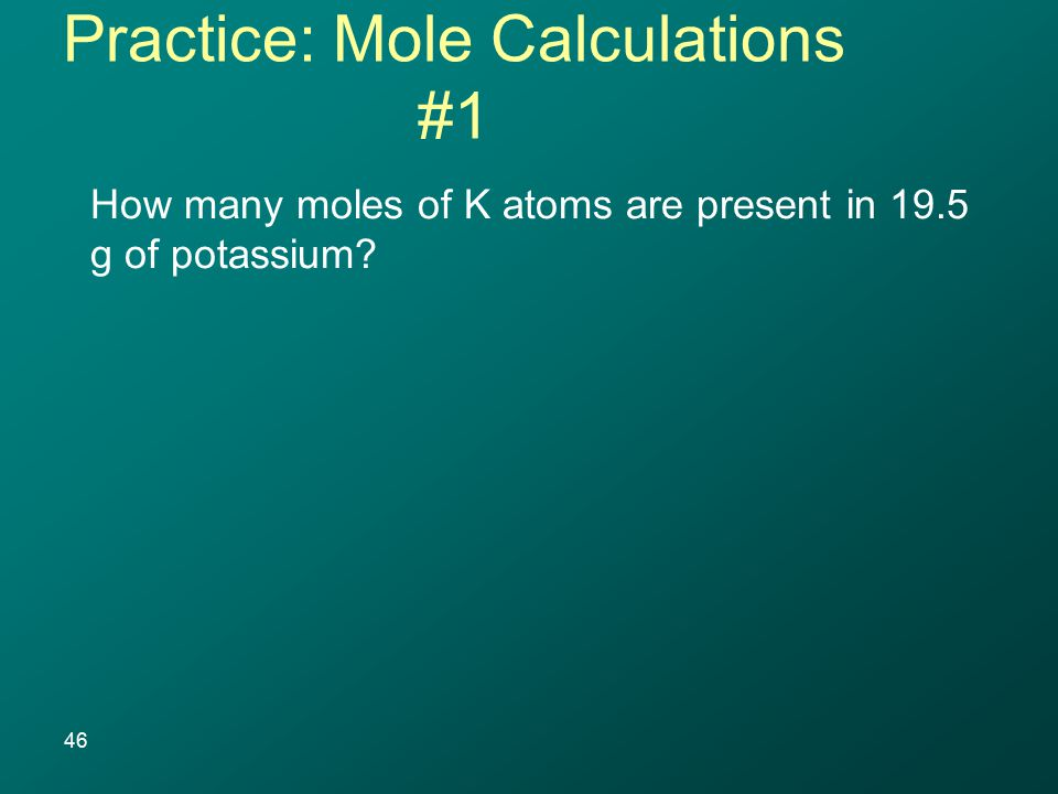 How many moles of K atoms are present in 19.5 g of potassium? 46 Practice: Mole Calculations #1