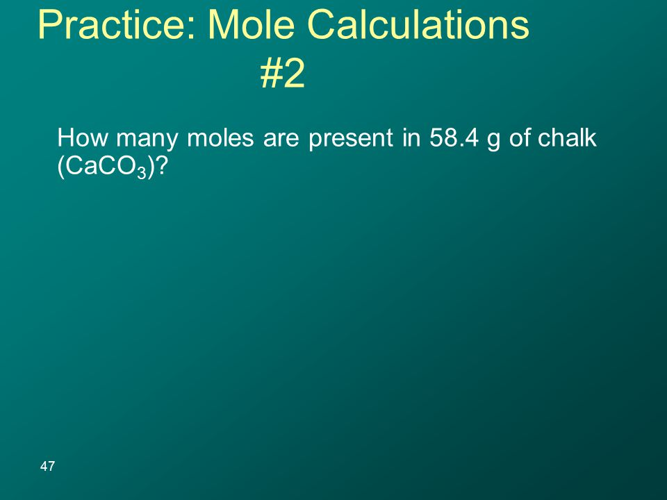 How many moles are present in 58.4 g of chalk (CaCO 3 )? 47 Practice: Mole Calculations #2