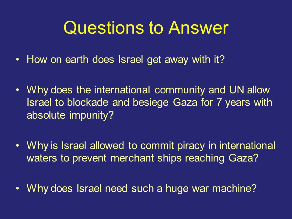 Questions to Answer How on earth does Israel get away with it.