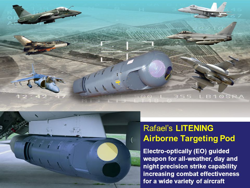 Rafael's LITENING Airborne Targeting Pod Electro-optically (EO) guided weapon for all-weather, day and night precision strike capability increasing combat effectiveness for a wide variety of aircraft