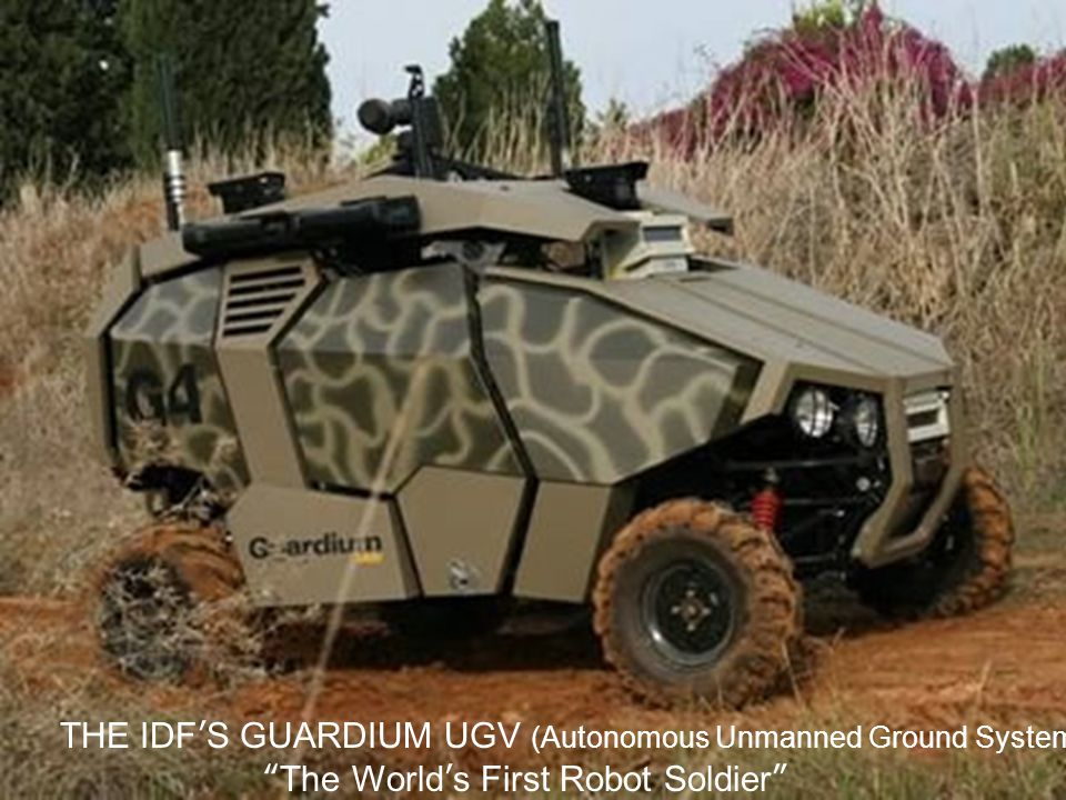 THE IDF'S GUARDIUM UGV (Autonomous Unmanned Ground System) The World's First Robot Soldier