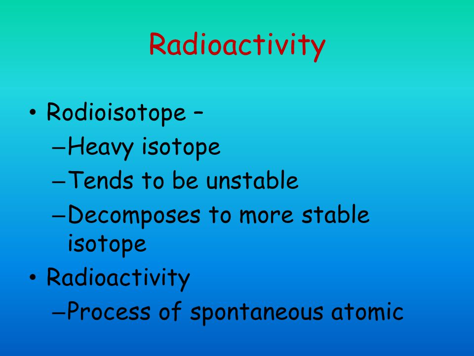 Radioactivity Rodioisotope – – Heavy isotope – Tends to be unstable – Decomposes to more stable isotope Radioactivity – Process of spontaneous atomic