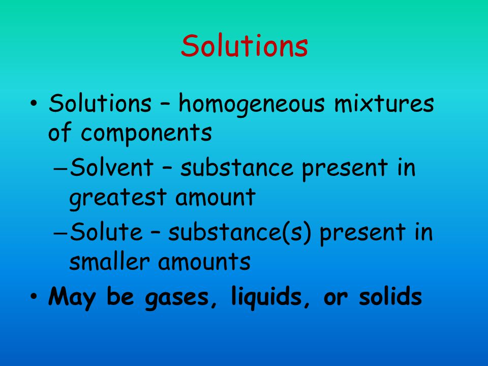 Solutions Solutions – homogeneous mixtures of components – Solvent – substance present in greatest amount – Solute – substance(s) present in smaller amounts May be gases, liquids, or solids