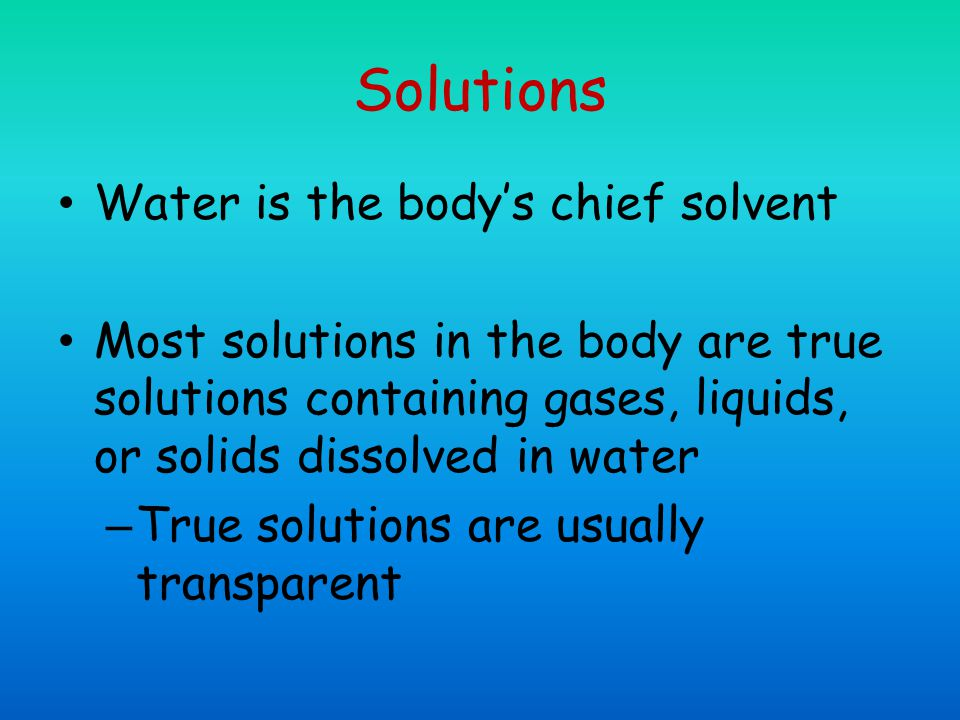 Solutions Water is the body's chief solvent Most solutions in the body are true solutions containing gases, liquids, or solids dissolved in water – True solutions are usually transparent
