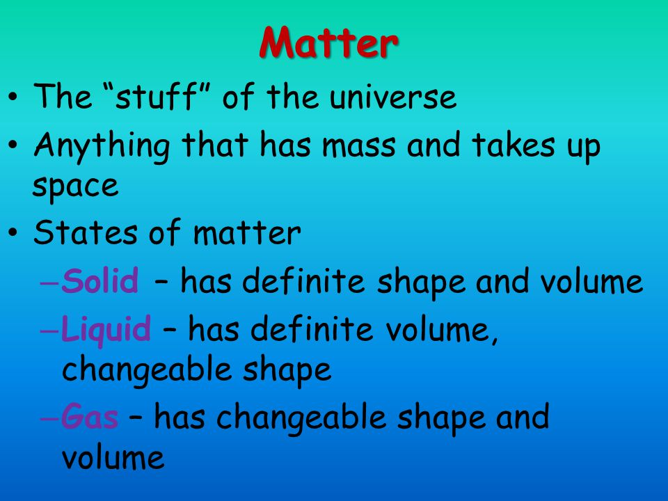 Matter The stuff of the universe Anything that has mass and takes up space States of matter – Solid – has definite shape and volume – Liquid – has definite volume, changeable shape – Gas – has changeable shape and volume