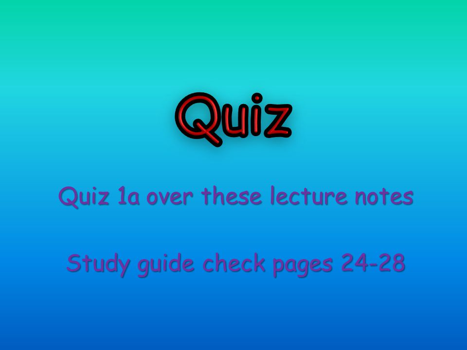 Quiz 1a over these lecture notes Study guide check pages 24-28