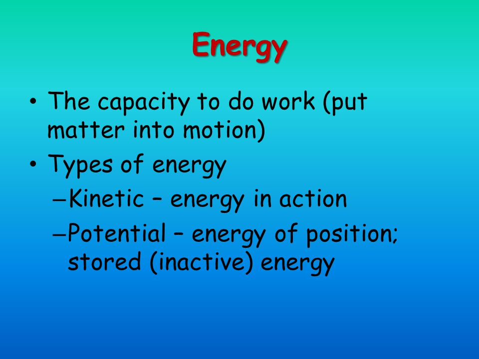 Energy The capacity to do work (put matter into motion) Types of energy – Kinetic – energy in action – Potential – energy of position; stored (inactive) energy