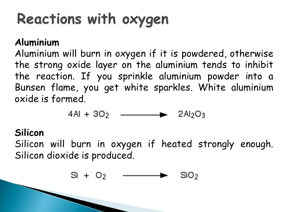 Aluminium Aluminium will burn in oxygen if it is powdered, otherwise the strong oxide layer on the aluminium tends to inhibit the reaction.