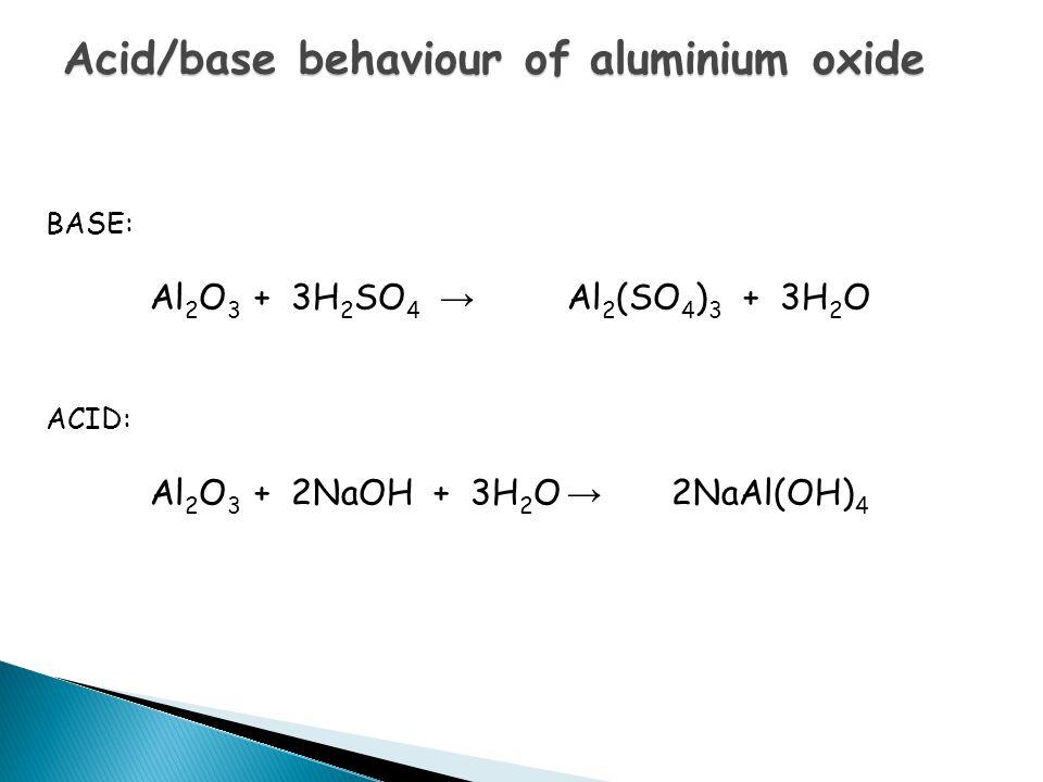Acid/base behaviour of aluminium oxide BASE: Al 2 O 3 + 3H 2 SO 4 → Al 2 (SO 4 ) 3 + 3H 2 O ACID: Al 2 O 3 + 2NaOH + 3H 2 O → 2NaAl(OH) 4