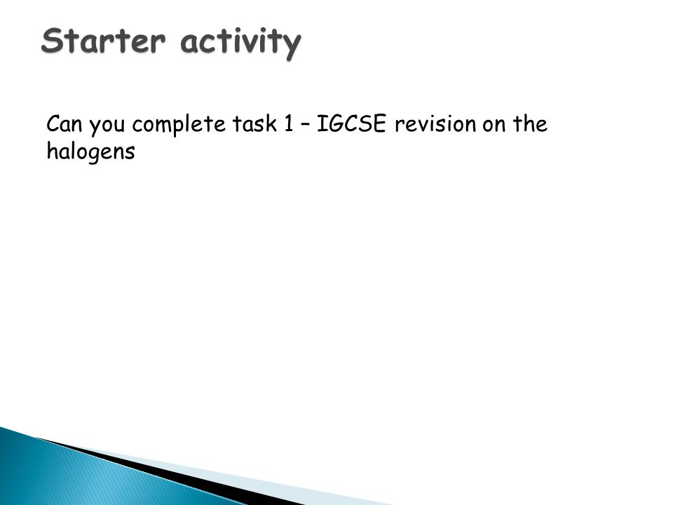 Starter activity Can you complete task 1 – IGCSE revision on the halogens