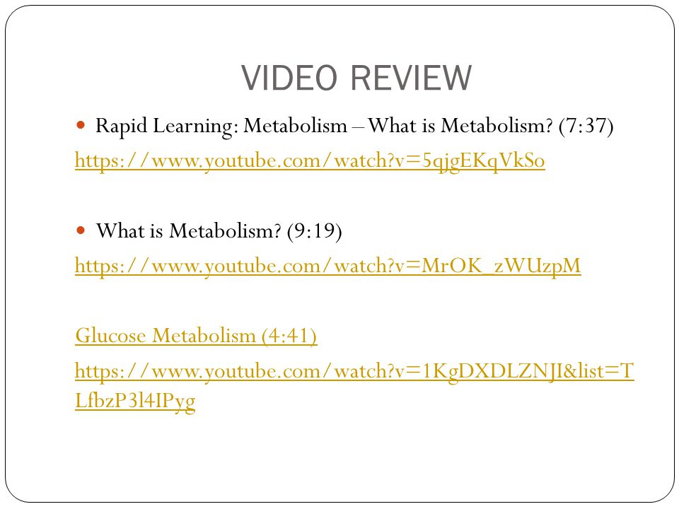 VIDEO REVIEW Rapid Learning: Metabolism – What is Metabolism? (7:37) https://www.youtube.com/watch?v=5qjgEKqVkSo What is Metabolism? (9:19) https://ww