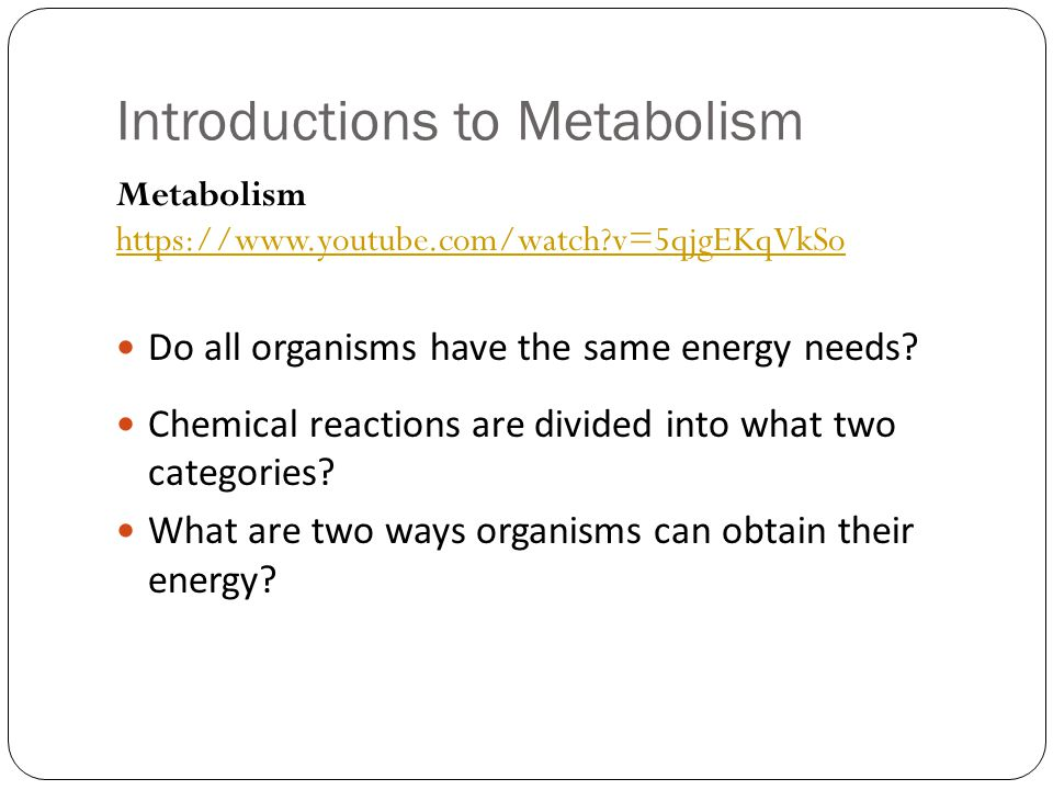 Introductions to Metabolism Metabolism https://www.youtube.com/watch?v=5qjgEKqVkSo https://www.youtube.com/watch?v=5qjgEKqVkSo Do all organisms have t
