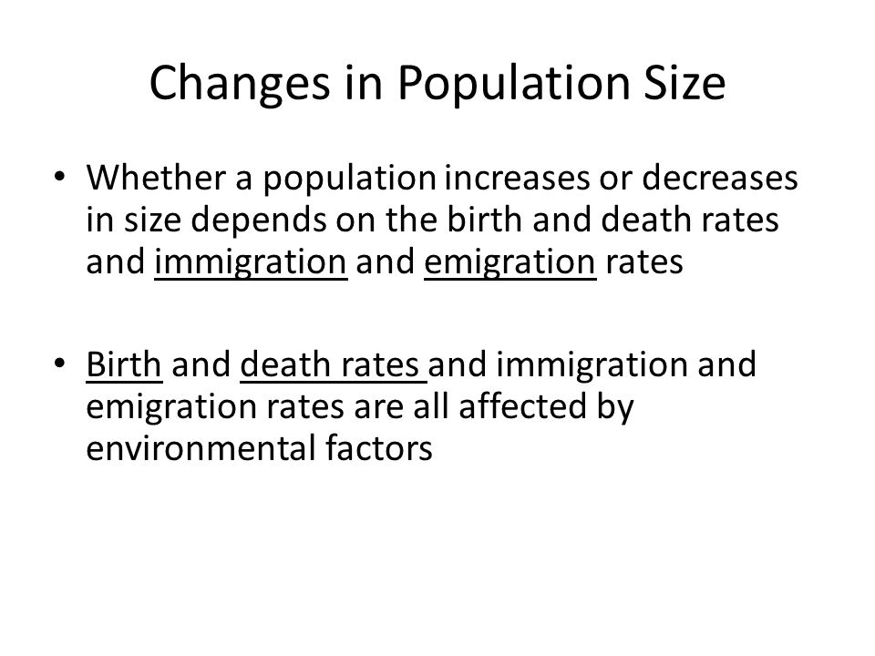 Changes in Population Size Whether a population increases or decreases in size depends on the birth and death rates and immigration and emigration rates Birth and death rates and immigration and emigration rates are all affected by environmental factors