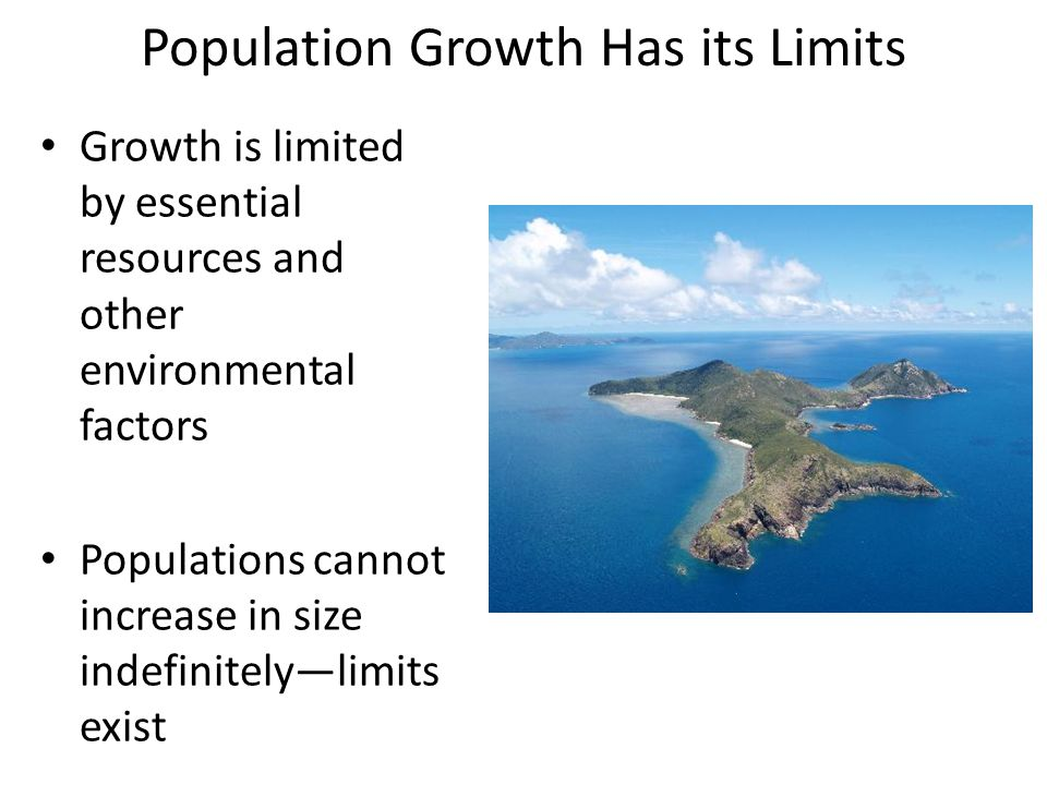 Population Growth Has its Limits Growth is limited by essential resources and other environmental factors Populations cannot increase in size indefinitely—limits exist