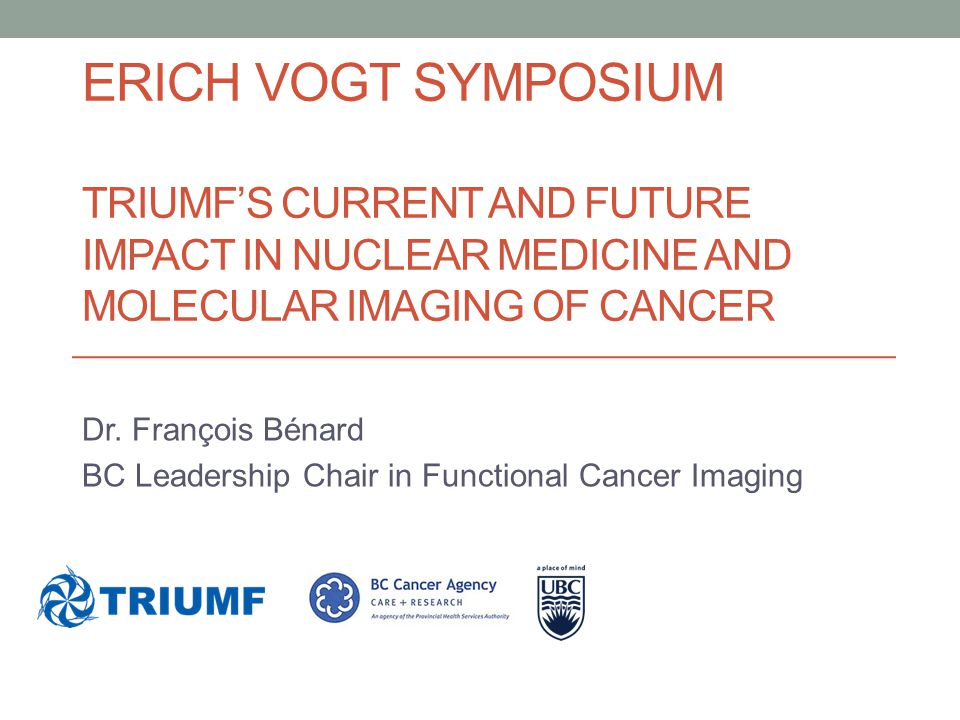 ERICH VOGT SYMPOSIUM TRIUMF'S CURRENT AND FUTURE IMPACT IN NUCLEAR MEDICINE AND MOLECULAR IMAGING OF CANCER Dr. François Bénard BC Leadership Chair in