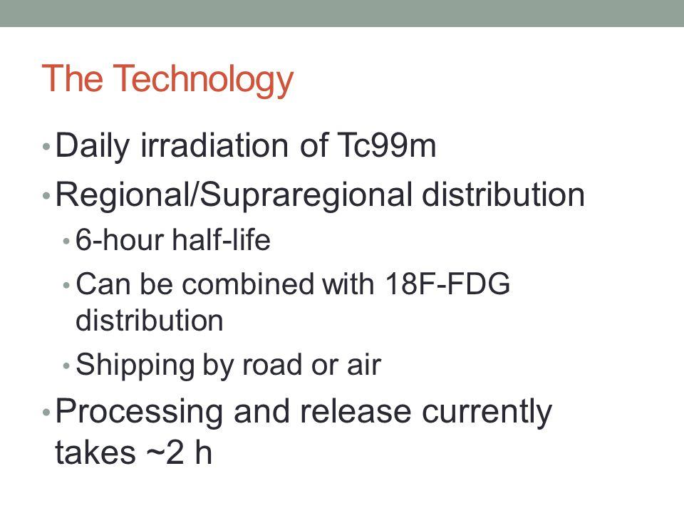 Daily irradiation of Tc99m Regional/Supraregional distribution 6-hour half-life Can be combined with 18F-FDG distribution Shipping by road or air Processing and release currently takes ~2 h The Technology