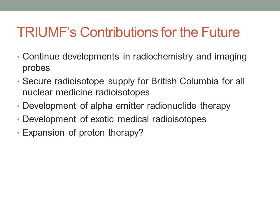 TRIUMF's Contributions for the Future Continue developments in radiochemistry and imaging probes Secure radioisotope supply for British Columbia for all nuclear medicine radioisotopes Development of alpha emitter radionuclide therapy Development of exotic medical radioisotopes Expansion of proton therapy