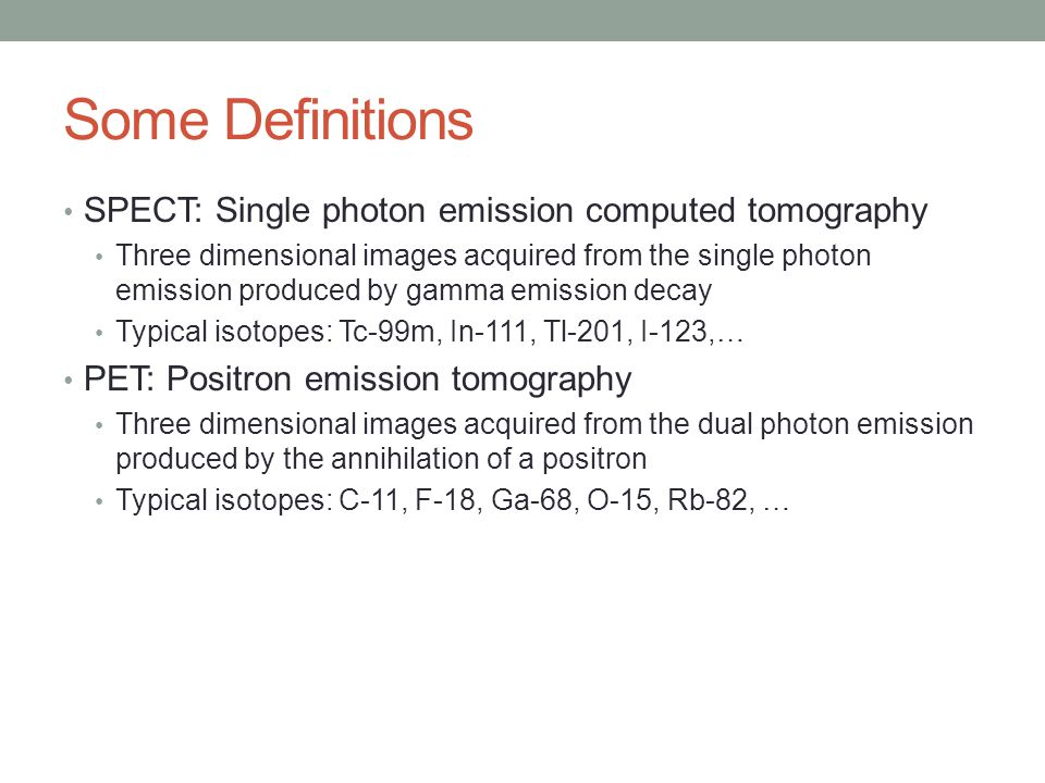 Some Definitions SPECT: Single photon emission computed tomography Three dimensional images acquired from the single photon emission produced by gamma emission decay Typical isotopes: Tc-99m, In-111, Tl-201, I-123,… PET: Positron emission tomography Three dimensional images acquired from the dual photon emission produced by the annihilation of a positron Typical isotopes: C-11, F-18, Ga-68, O-15, Rb-82, …