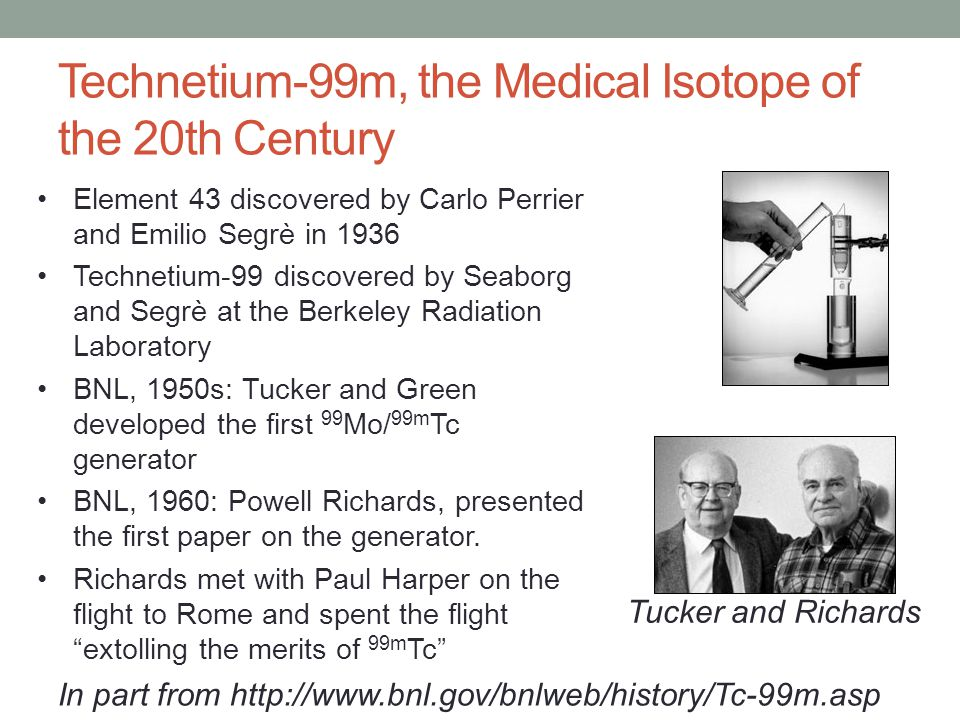 Technetium-99m, the Medical Isotope of the 20th Century Element 43 discovered by Carlo Perrier and Emilio Segrè in 1936 Technetium-99 discovered by Seaborg and Segrè at the Berkeley Radiation Laboratory BNL, 1950s: Tucker and Green developed the first 99 Mo/ 99m Tc generator BNL, 1960: Powell Richards, presented the first paper on the generator.