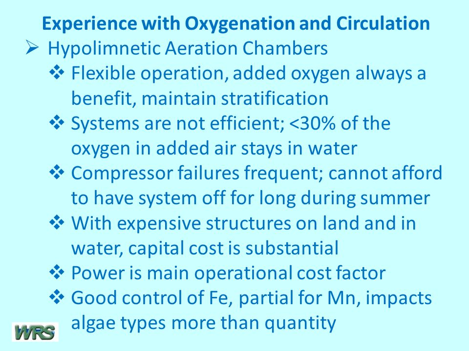 Experience with Oxygenation and Circulation  Hypolimnetic Aeration Chambers  Flexible operation, added oxygen always a benefit, maintain stratification  Systems are not efficient; <30% of the oxygen in added air stays in water  Compressor failures frequent; cannot afford to have system off for long during summer  With expensive structures on land and in water, capital cost is substantial  Power is main operational cost factor  Good control of Fe, partial for Mn, impacts algae types more than quantity