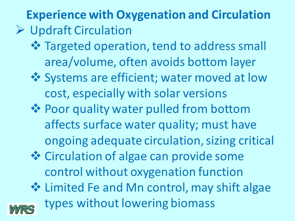 Experience with Oxygenation and Circulation  Updraft Circulation  Targeted operation, tend to address small area/volume, often avoids bottom layer  Systems are efficient; water moved at low cost, especially with solar versions  Poor quality water pulled from bottom affects surface water quality; must have ongoing adequate circulation, sizing critical  Circulation of algae can provide some control without oxygenation function  Limited Fe and Mn control, may shift algae types without lowering biomass