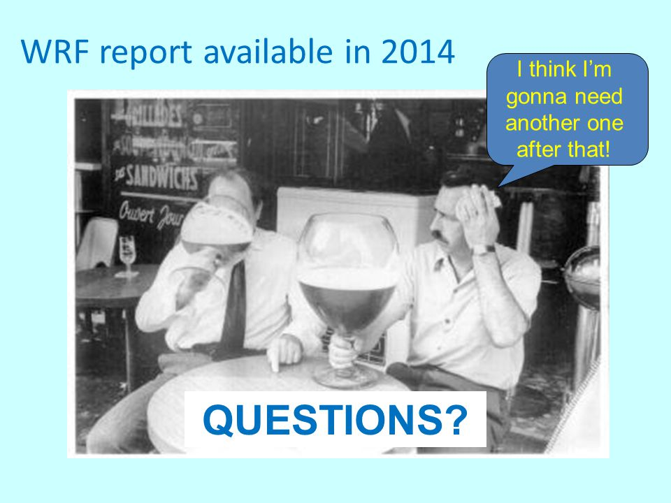 I think I'm gonna need another one after that! QUESTIONS? WRF report available in 2014