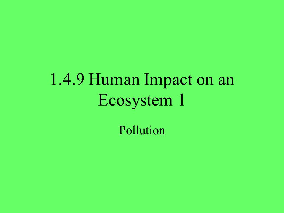 1.4.9 Human Impact on an Ecosystem 1 Pollution