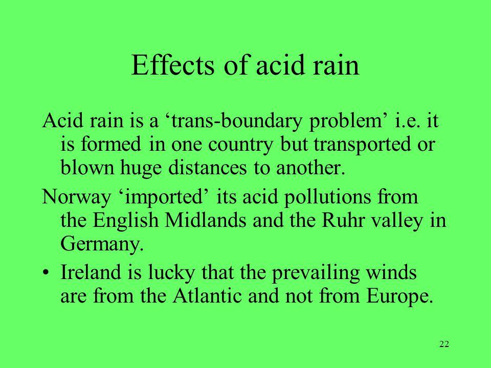 22 Effects of acid rain Acid rain is a 'trans-boundary problem' i.e.