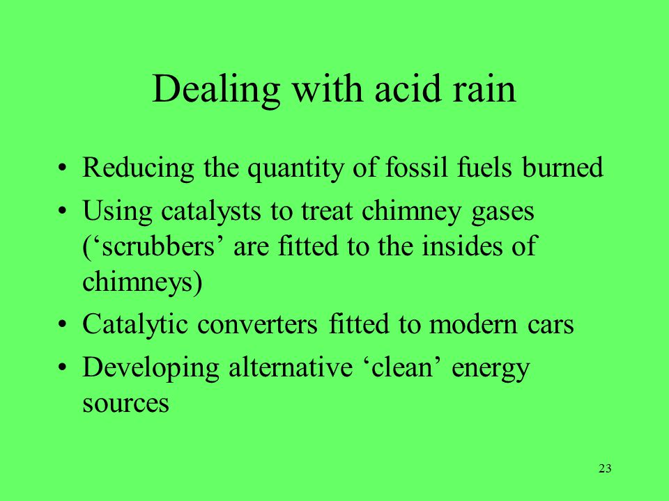 23 Dealing with acid rain Reducing the quantity of fossil fuels burned Using catalysts to treat chimney gases ('scrubbers' are fitted to the insides of chimneys) Catalytic converters fitted to modern cars Developing alternative 'clean' energy sources