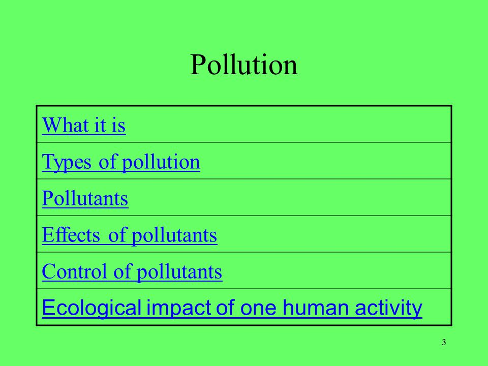 3 Pollution What it is Types of pollution Pollutants Effects of pollutants Control of pollutants Ecological impact of one human activity