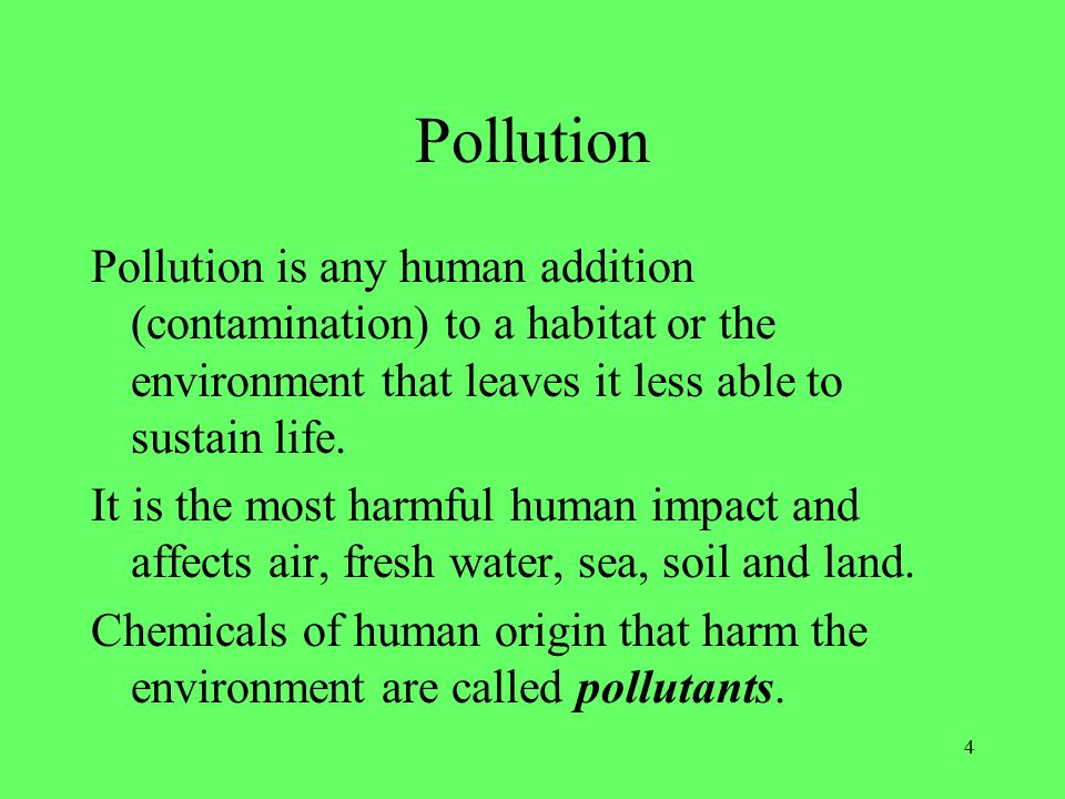 4 Pollution Pollution is any human addition (contamination) to a habitat or the environment that leaves it less able to sustain life.