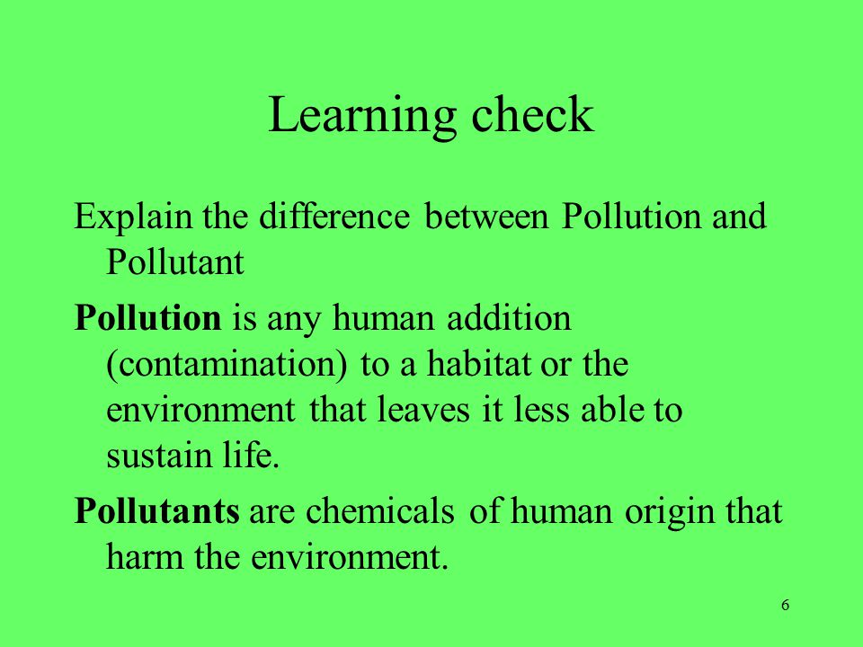 6 Learning check Explain the difference between Pollution and Pollutant Pollution is any human addition (contamination) to a habitat or the environment that leaves it less able to sustain life.