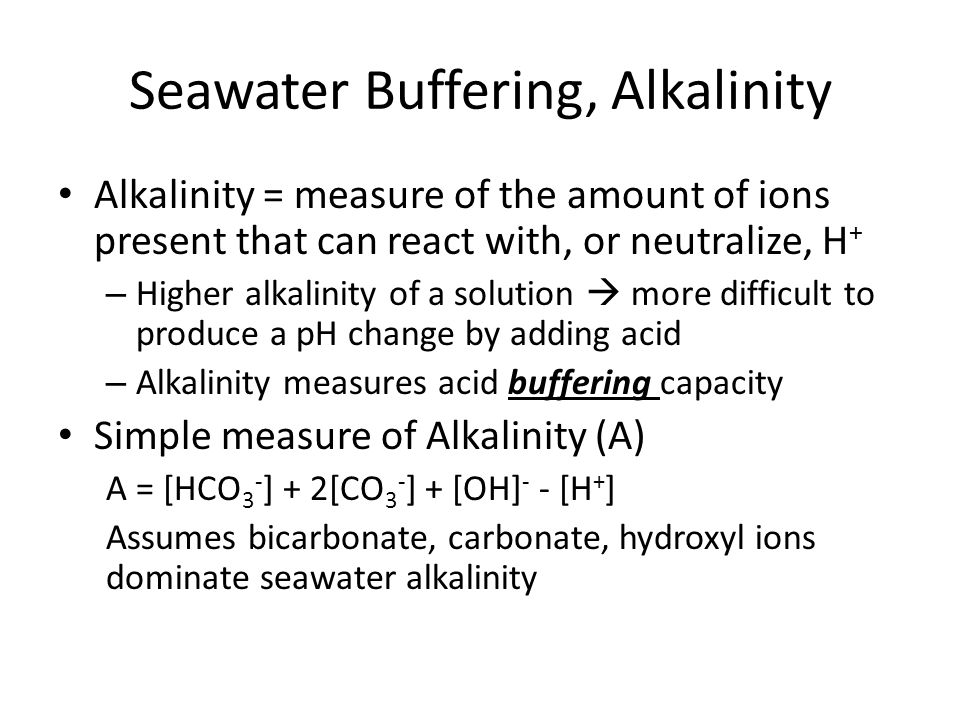 Seawater Buffering, Alkalinity Alkalinity = measure of the amount of ions present that can react with, or neutralize, H + – Higher alkalinity of a solution  more difficult to produce a pH change by adding acid – Alkalinity measures acid buffering capacity Simple measure of Alkalinity (A) A = [HCO 3 - ] + 2[CO 3 - ] + [OH] - - [H + ] Assumes bicarbonate, carbonate, hydroxyl ions dominate seawater alkalinity