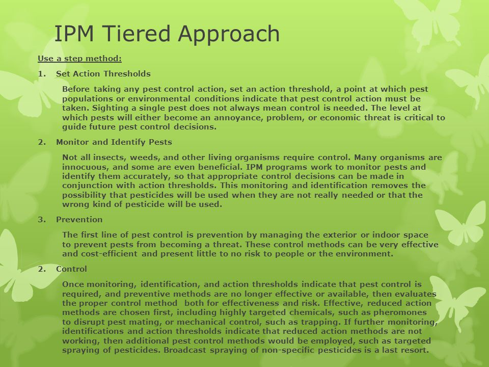 IPM Tiered Approach Use a step method: 1.Set Action Thresholds Before taking any pest control action, set an action threshold, a point at which pest populations or environmental conditions indicate that pest control action must be taken.