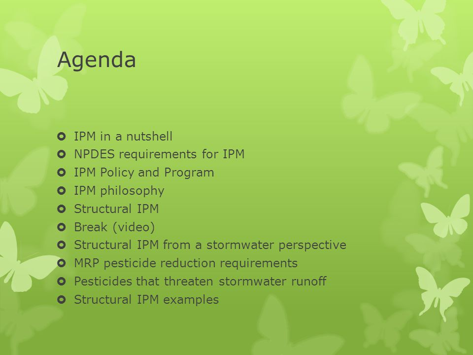 Agenda  IPM in a nutshell  NPDES requirements for IPM  IPM Policy and Program  IPM philosophy  Structural IPM  Break (video)  Structural IPM from a stormwater perspective  MRP pesticide reduction requirements  Pesticides that threaten stormwater runoff  Structural IPM examples