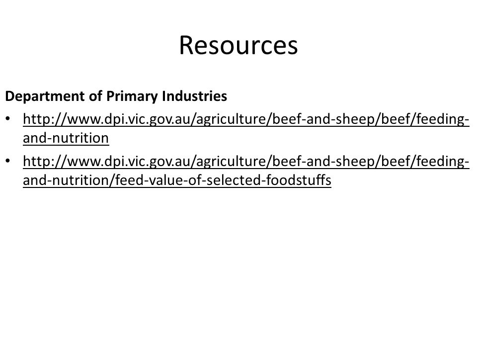 Resources Department of Primary Industries http://www.dpi.vic.gov.au/agriculture/beef-and-sheep/beef/feeding- and-nutrition http://www.dpi.vic.gov.au/agriculture/beef-and-sheep/beef/feeding- and-nutrition/feed-value-of-selected-foodstuffs