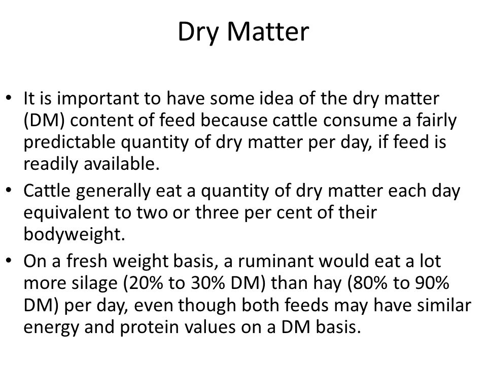 Dry Matter It is important to have some idea of the dry matter (DM) content of feed because cattle consume a fairly predictable quantity of dry matter per day, if feed is readily available.