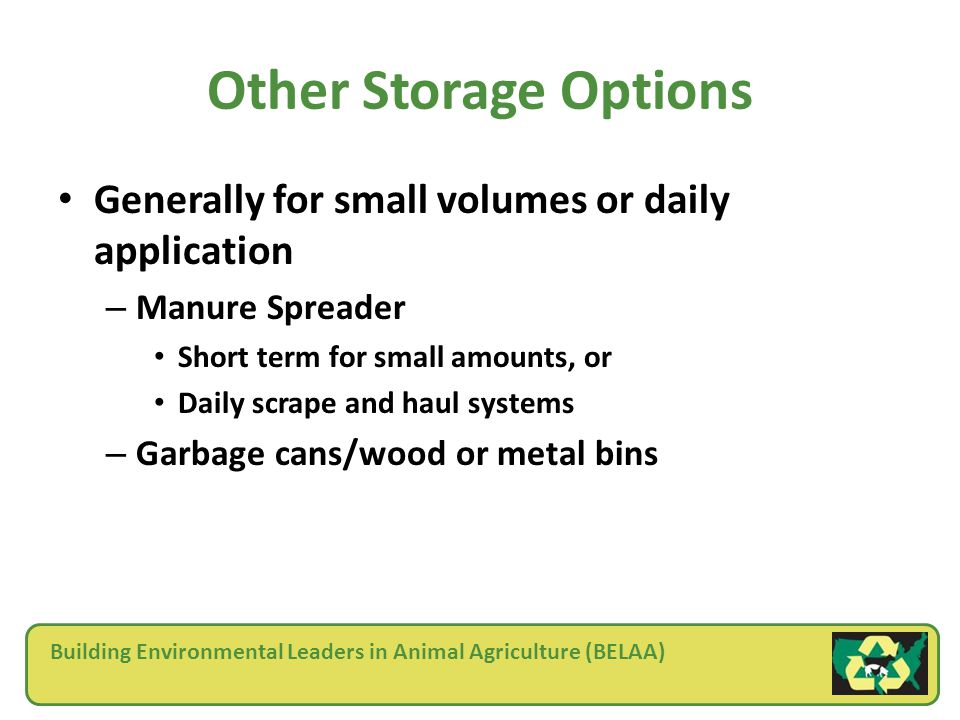 Building Environmental Leaders in Animal Agriculture (BELAA) Other Storage Options Generally for small volumes or daily application – Manure Spreader Short term for small amounts, or Daily scrape and haul systems – Garbage cans/wood or metal bins